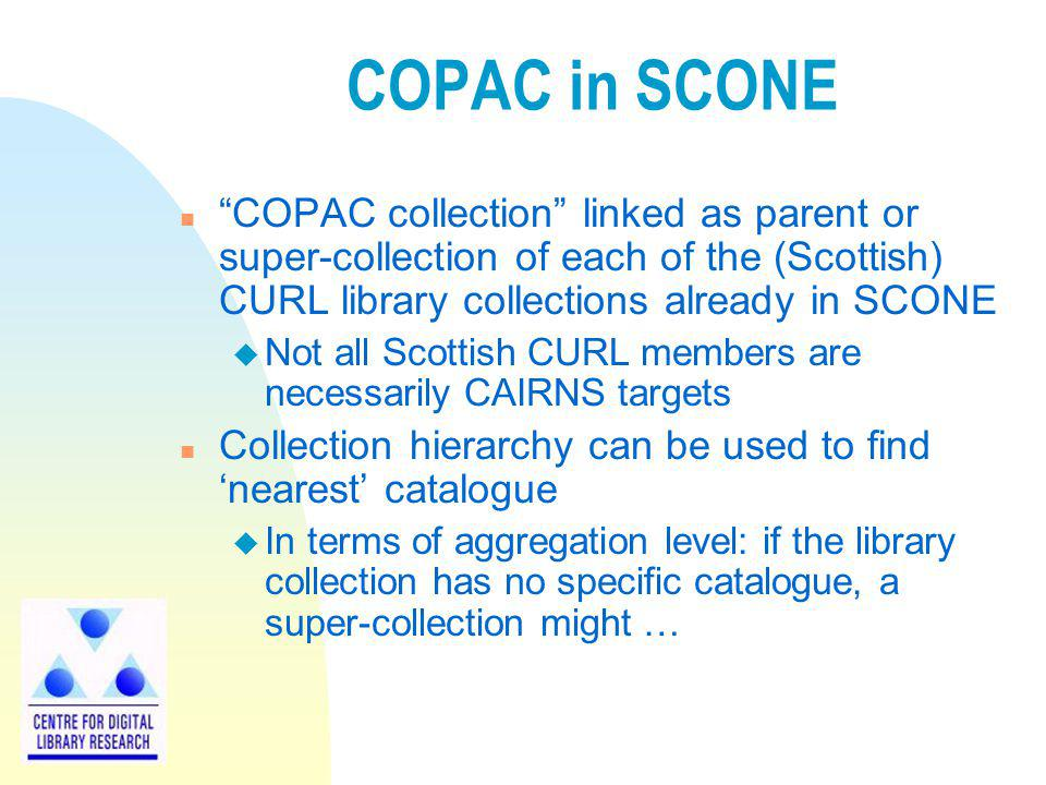 COPAC in SCONE n COPAC collection linked as parent or super-collection of each of the (Scottish) CURL library collections already in SCONE u Not all Scottish CURL members are necessarily CAIRNS targets n Collection hierarchy can be used to find nearest catalogue u In terms of aggregation level: if the library collection has no specific catalogue, a super-collection might …