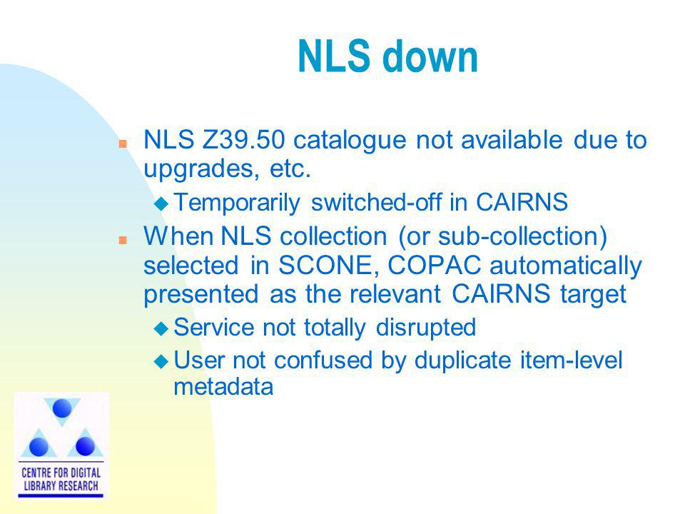NLS down n NLS Z39.50 catalogue not available due to upgrades, etc. u Temporarily switched-off in CAIRNS n When NLS collection (or sub-collection) sel