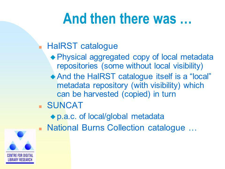 And then there was … n HaIRST catalogue u Physical aggregated copy of local metadata repositories (some without local visibility) u And the HaIRST cat