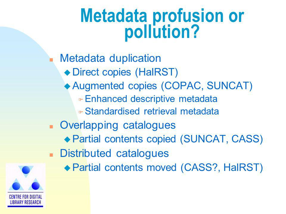 Metadata profusion or pollution? n Metadata duplication u Direct copies (HaIRST) u Augmented copies (COPAC, SUNCAT) F Enhanced descriptive metadata F