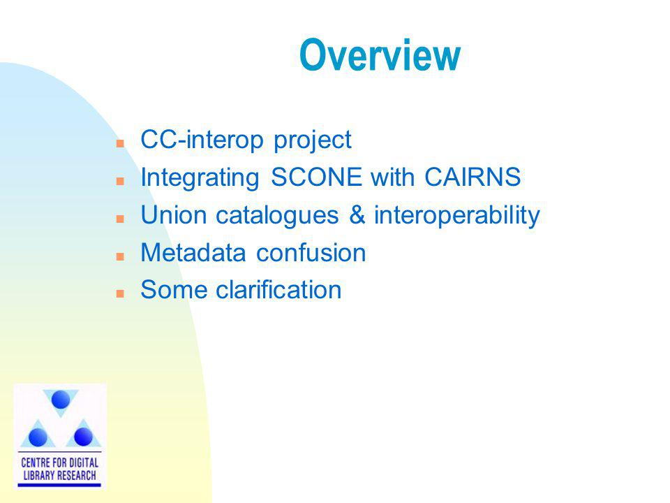 Overview n CC-interop project n Integrating SCONE with CAIRNS n Union catalogues & interoperability n Metadata confusion n Some clarification