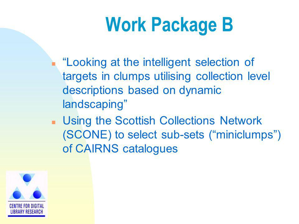 Work Package B n Looking at the intelligent selection of targets in clumps utilising collection level descriptions based on dynamic landscaping n Using the Scottish Collections Network (SCONE) to select sub-sets (miniclumps) of CAIRNS catalogues