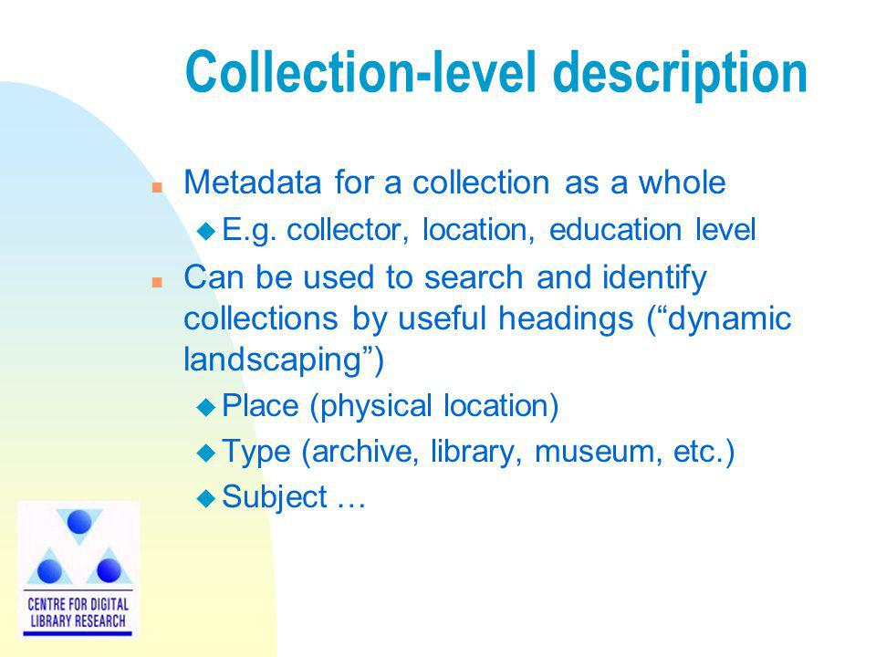 Collection-level description n Metadata for a collection as a whole u E.g. collector, location, education level n Can be used to search and identify c