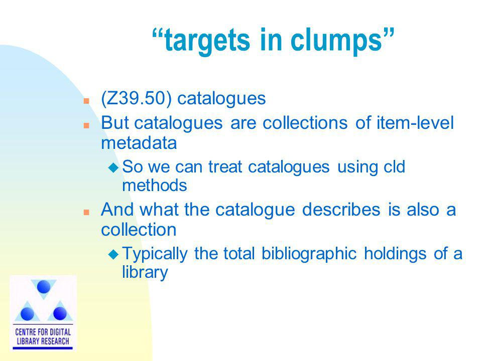 targets in clumps n (Z39.50) catalogues n But catalogues are collections of item-level metadata u So we can treat catalogues using cld methods n And w