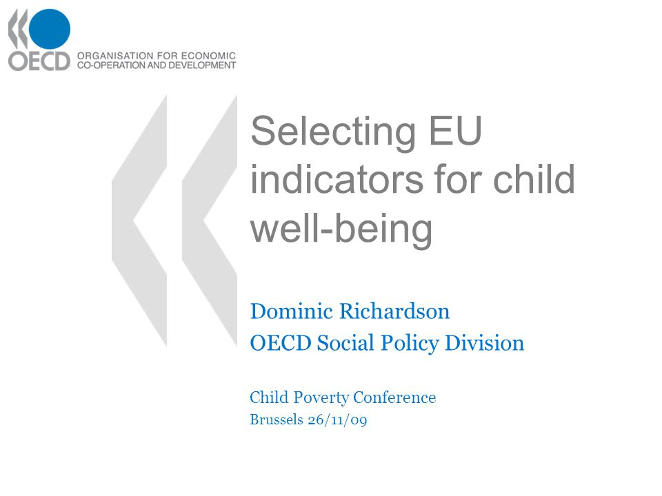 Selecting EU indicators for child well-being Dominic Richardson OECD Social Policy Division Child Poverty Conference Brussels 26/11/09