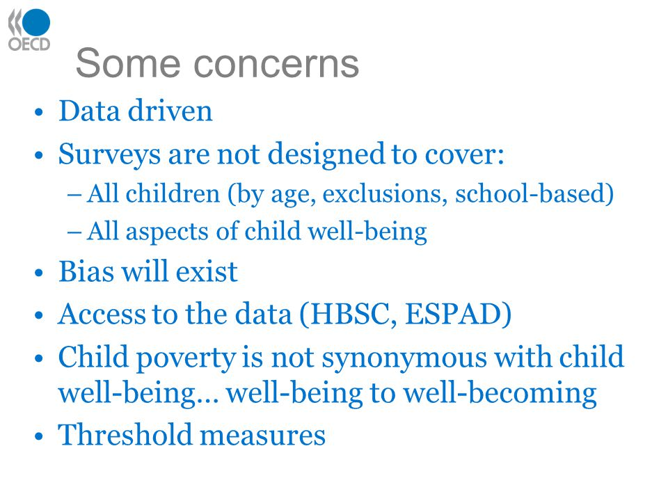 Some concerns Data driven Surveys are not designed to cover: –All children (by age, exclusions, school-based) –All aspects of child well-being Bias wi