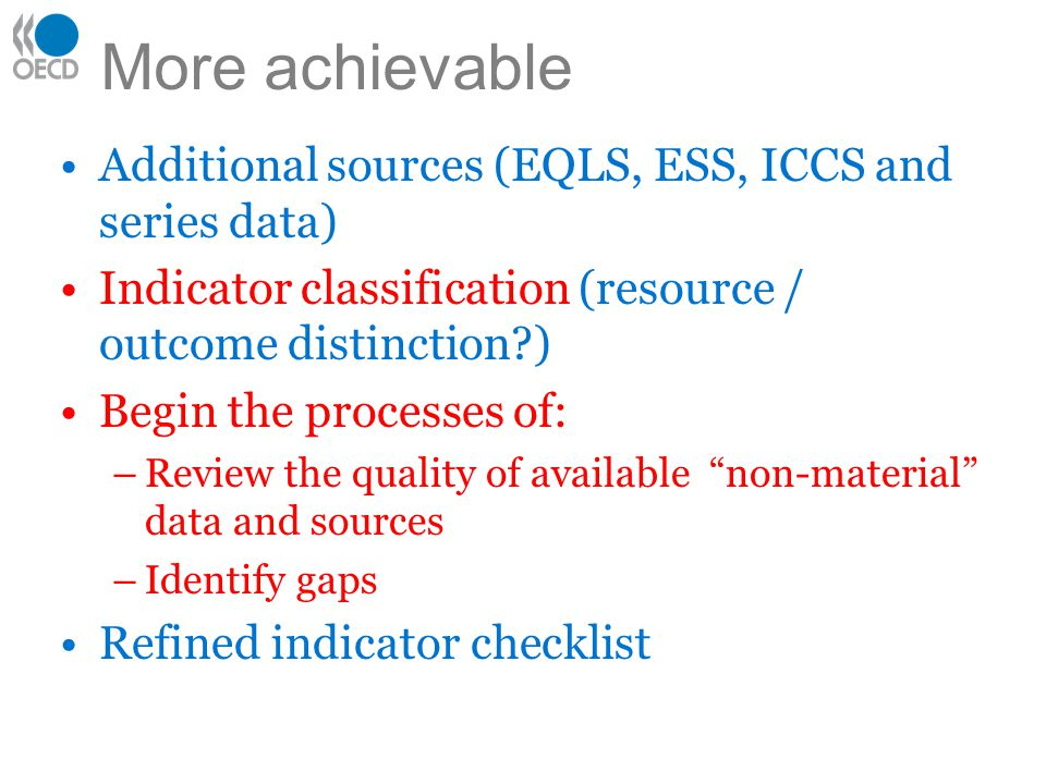 More achievable Additional sources (EQLS, ESS, ICCS and series data) Indicator classification (resource / outcome distinction?) Begin the processes of