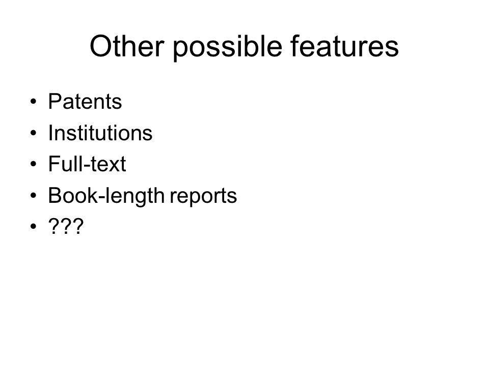 Other possible features Patents Institutions Full-text Book-length reports