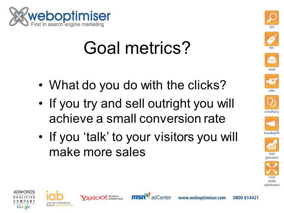 Goal metrics. What do you do with the clicks.