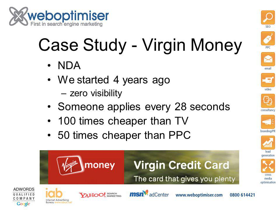 NDA We started 4 years ago –zero visibility Someone applies every 28 seconds 100 times cheaper than TV 50 times cheaper than PPC Case Study - Virgin Money