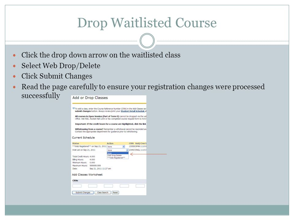 Drop Waitlisted Course Click the drop down arrow on the waitlisted class Select Web Drop/Delete Click Submit Changes Read the page carefully to ensure your registration changes were processed successfully