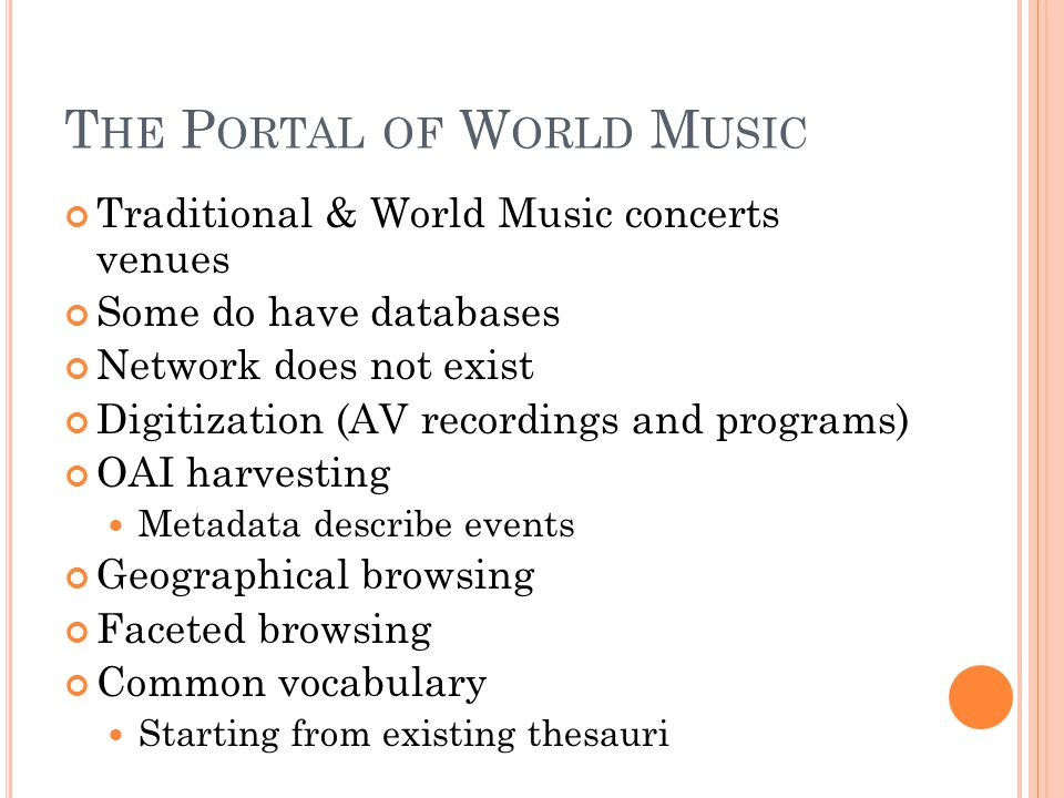 T HE P ORTAL OF W ORLD M USIC Traditional & World Music concerts venues Some do have databases Network does not exist Digitization (AV recordings and programs) OAI harvesting Metadata describe events Geographical browsing Faceted browsing Common vocabulary Starting from existing thesauri