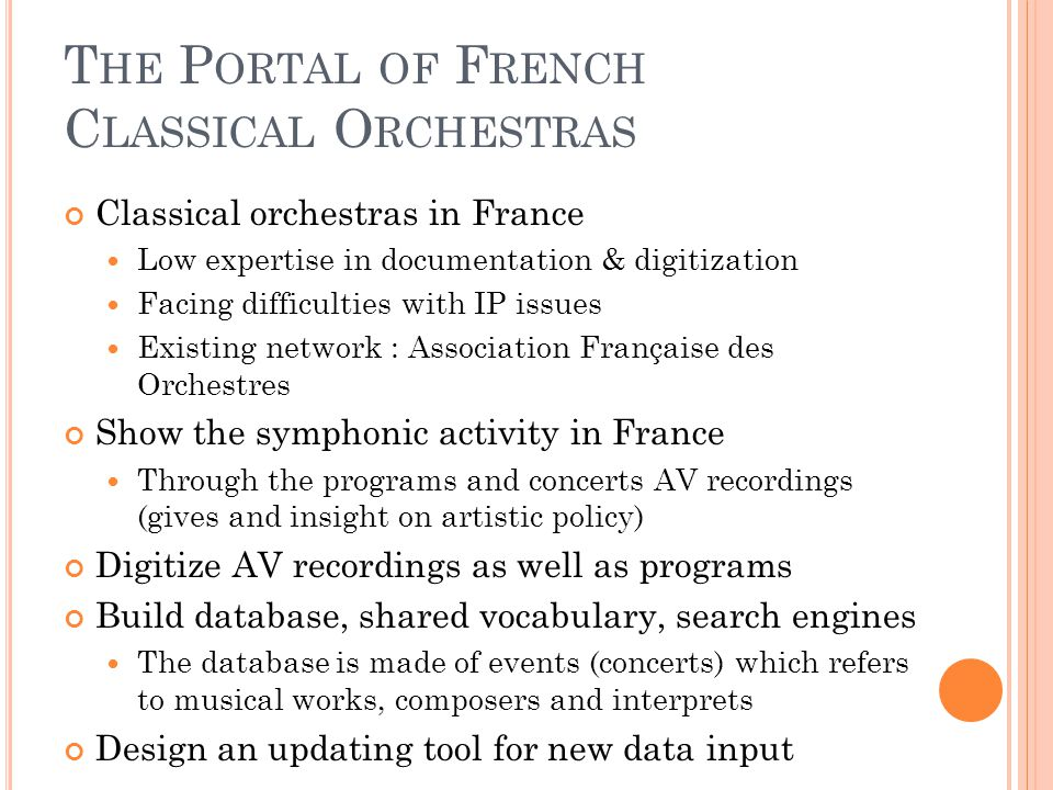 T HE P ORTAL OF F RENCH C LASSICAL O RCHESTRAS Classical orchestras in France Low expertise in documentation & digitization Facing difficulties with IP issues Existing network : Association Française des Orchestres Show the symphonic activity in France Through the programs and concerts AV recordings (gives and insight on artistic policy) Digitize AV recordings as well as programs Build database, shared vocabulary, search engines The database is made of events (concerts) which refers to musical works, composers and interprets Design an updating tool for new data input