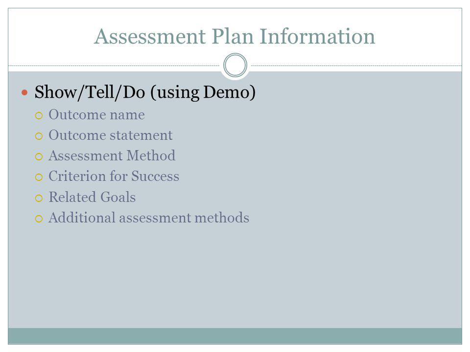 Assessment Plan Information Show/Tell/Do (using Demo) Outcome name Outcome statement Assessment Method Criterion for Success Related Goals Additional assessment methods