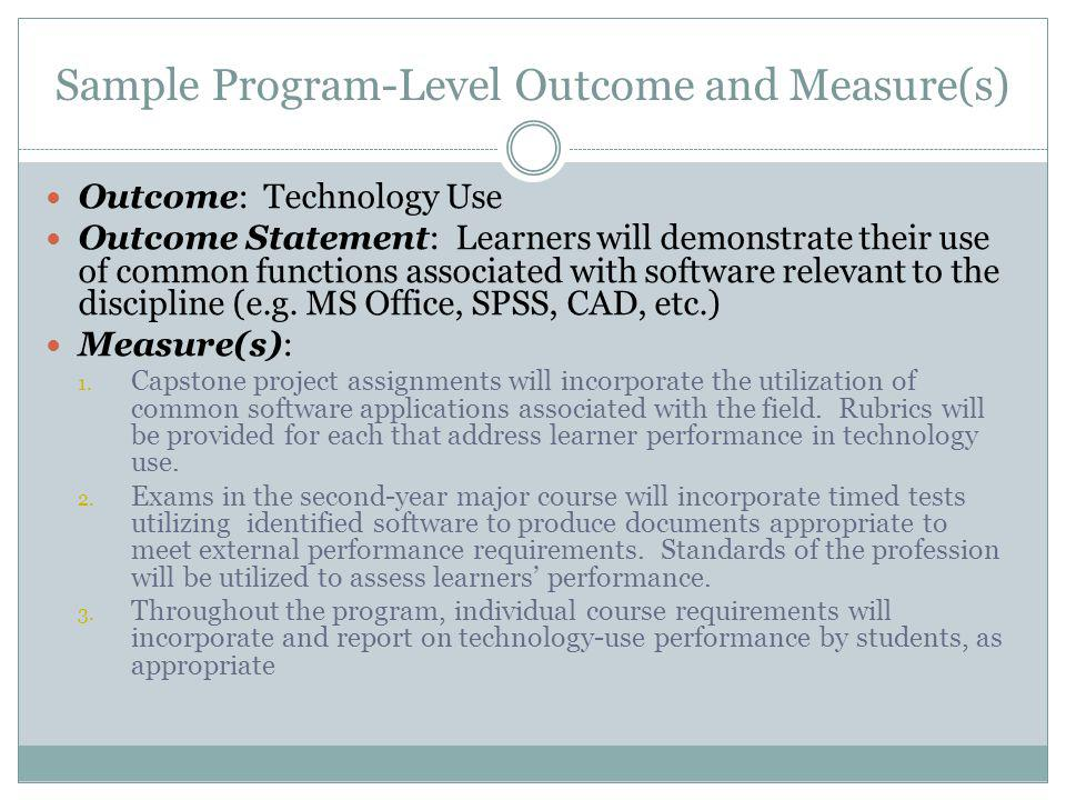 Sample Program-Level Outcome and Measure(s) Outcome: Technology Use Outcome Statement: Learners will demonstrate their use of common functions associated with software relevant to the discipline (e.g.