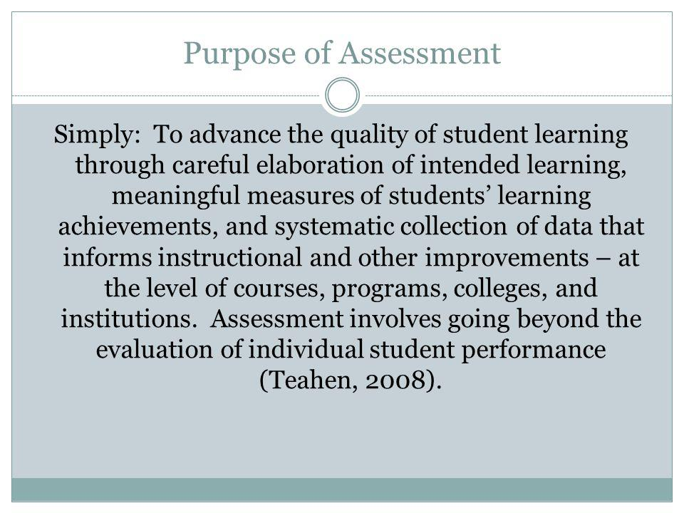 Purpose of Assessment Simply: To advance the quality of student learning through careful elaboration of intended learning, meaningful measures of students learning achievements, and systematic collection of data that informs instructional and other improvements – at the level of courses, programs, colleges, and institutions.