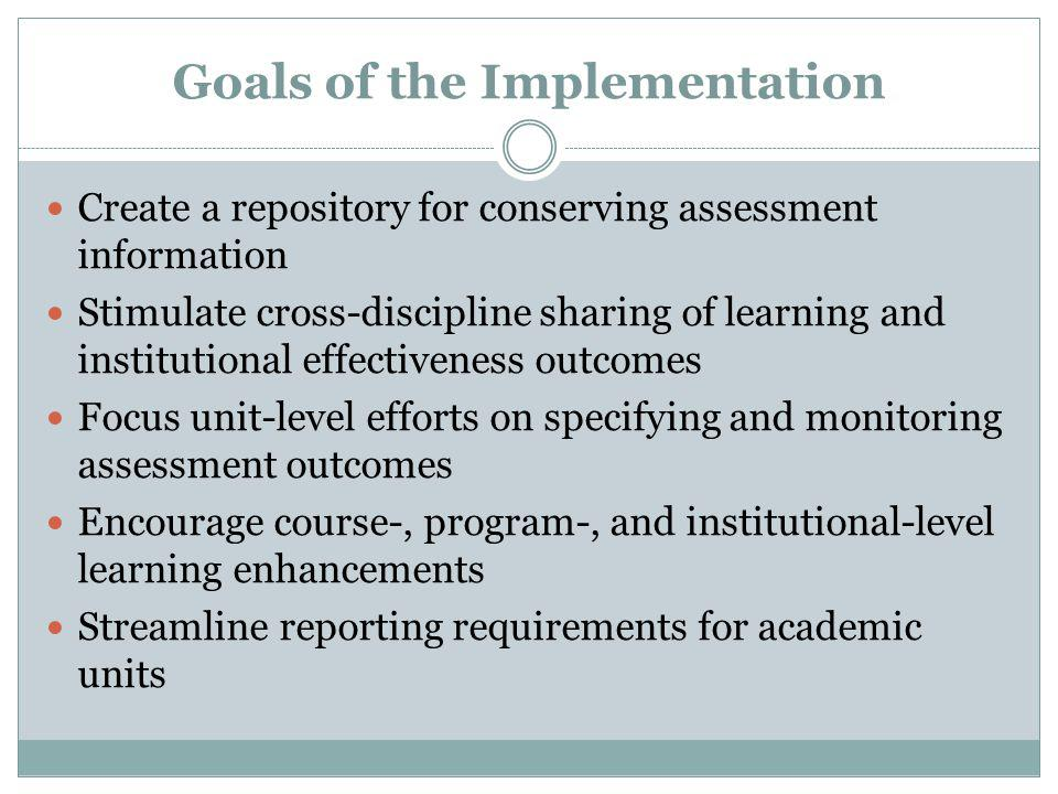 Goals of the Implementation Create a repository for conserving assessment information Stimulate cross-discipline sharing of learning and institutional effectiveness outcomes Focus unit-level efforts on specifying and monitoring assessment outcomes Encourage course-, program-, and institutional-level learning enhancements Streamline reporting requirements for academic units