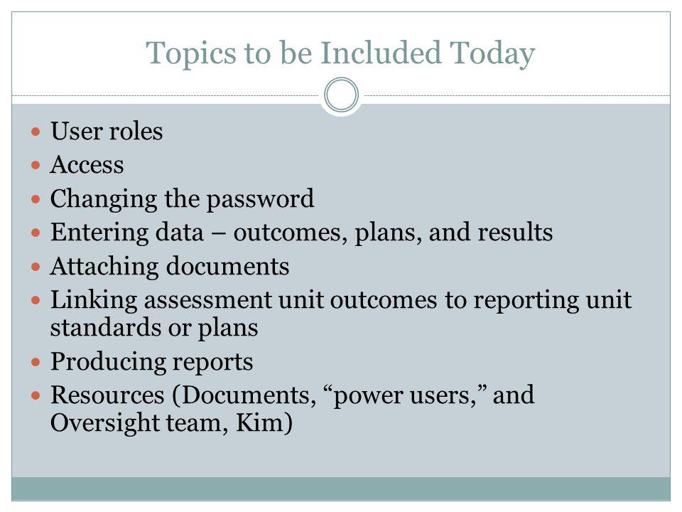Topics to be Included Today User roles Access Changing the password Entering data – outcomes, plans, and results Attaching documents Linking assessment unit outcomes to reporting unit standards or plans Producing reports Resources (Documents, power users, and Oversight team, Kim)