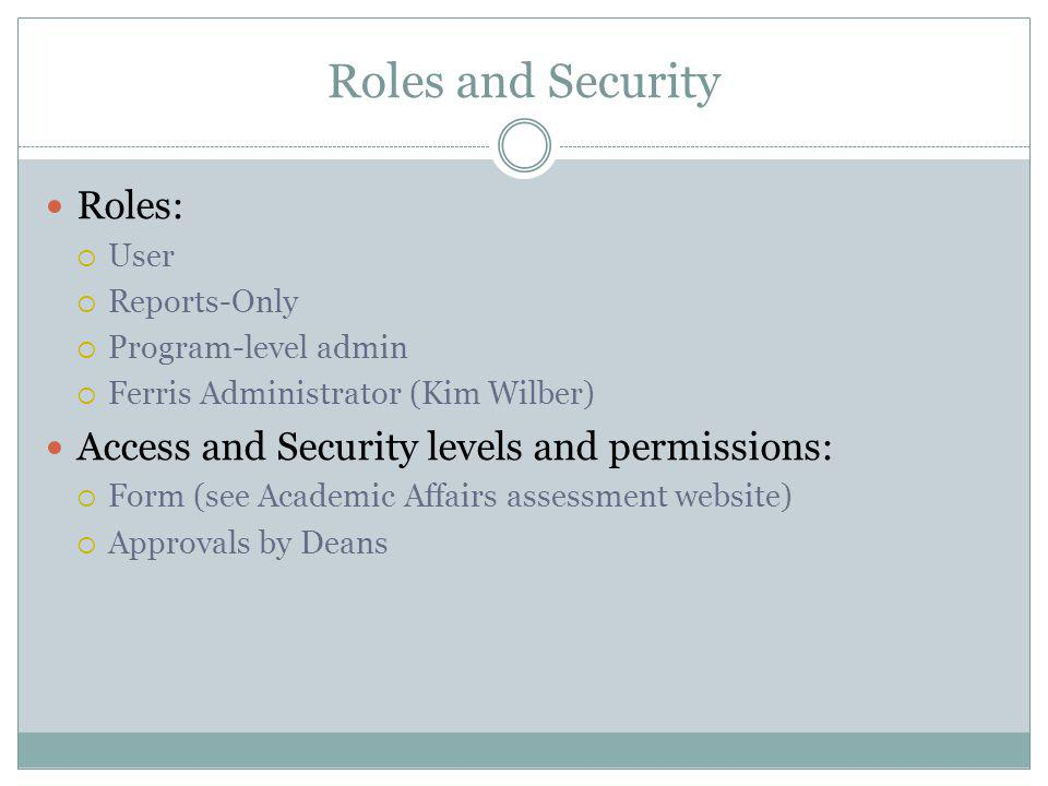 Roles and Security Roles: User Reports-Only Program-level admin Ferris Administrator (Kim Wilber) Access and Security levels and permissions: Form (see Academic Affairs assessment website) Approvals by Deans
