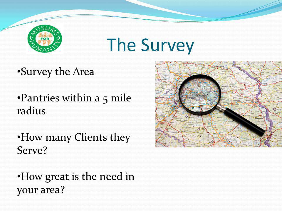 The Survey Survey the Area Pantries within a 5 mile radius How many Clients they Serve? How great is the need in your area?