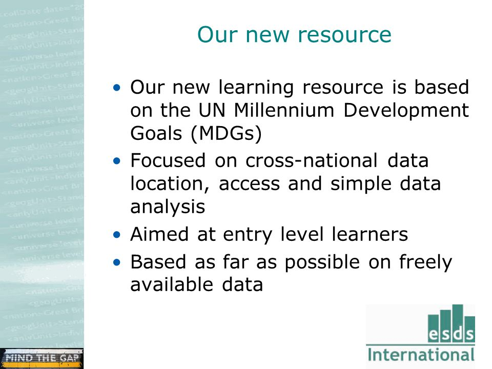 Our new resource Our new learning resource is based on the UN Millennium Development Goals (MDGs) Focused on cross-national data location, access and simple data analysis Aimed at entry level learners Based as far as possible on freely available data