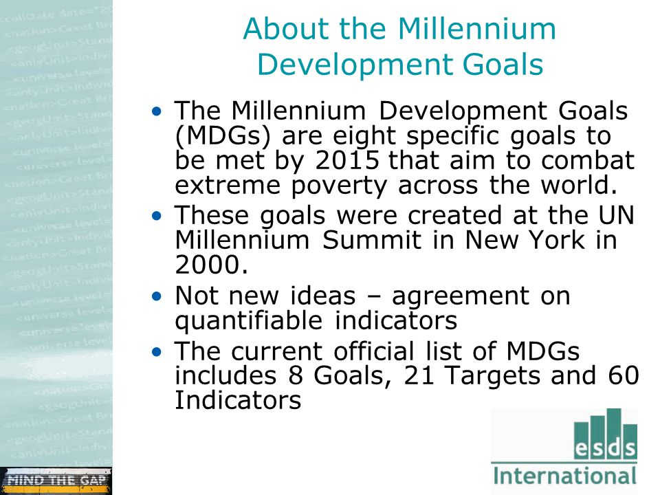 About the Millennium Development Goals The Millennium Development Goals (MDGs) are eight specific goals to be met by 2015 that aim to combat extreme poverty across the world.