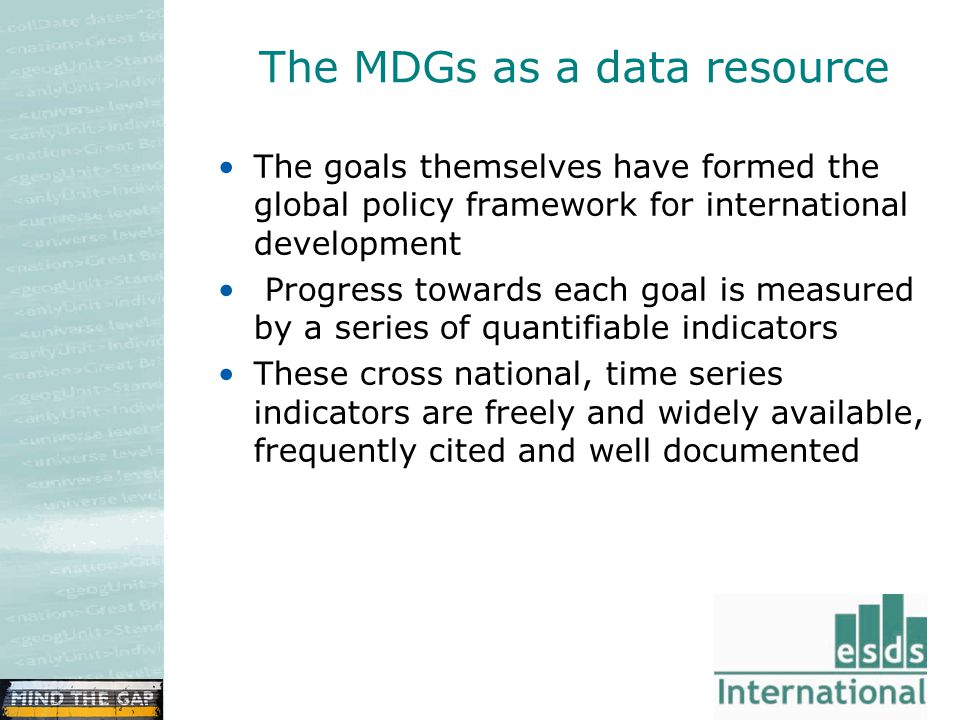 The MDGs as a data resource The goals themselves have formed the global policy framework for international development Progress towards each goal is measured by a series of quantifiable indicators These cross national, time series indicators are freely and widely available, frequently cited and well documented