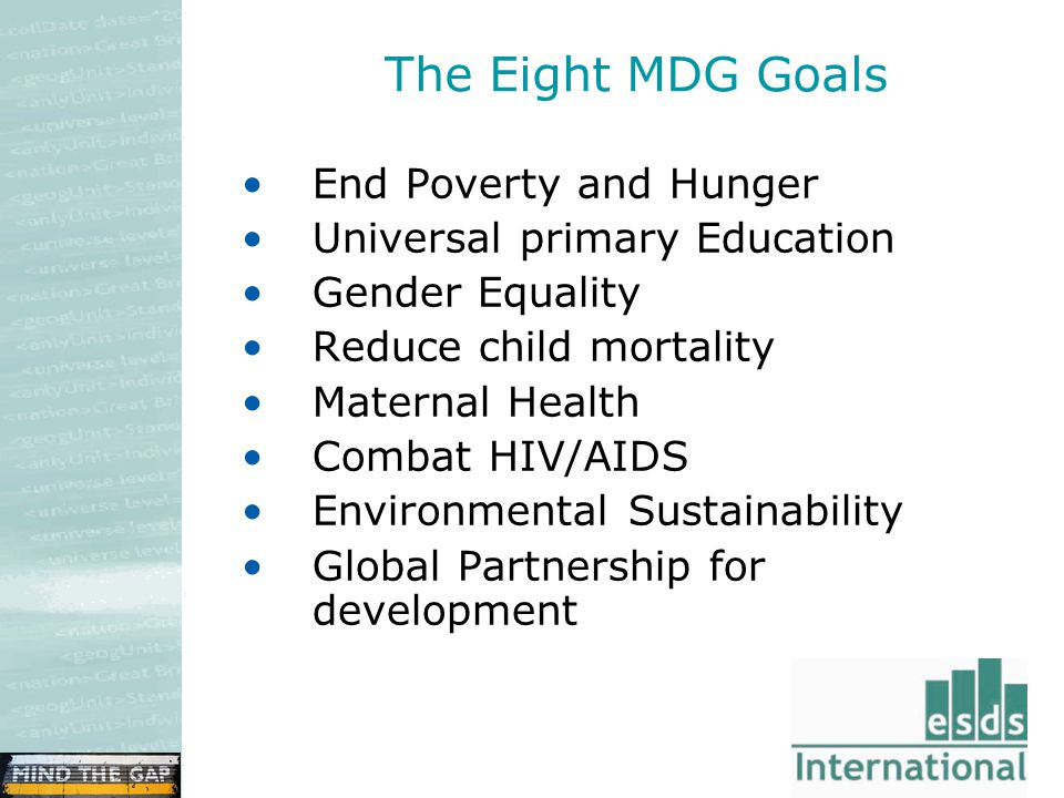 The Eight MDG Goals End Poverty and Hunger Universal primary Education Gender Equality Reduce child mortality Maternal Health Combat HIV/AIDS Environmental Sustainability Global Partnership for development