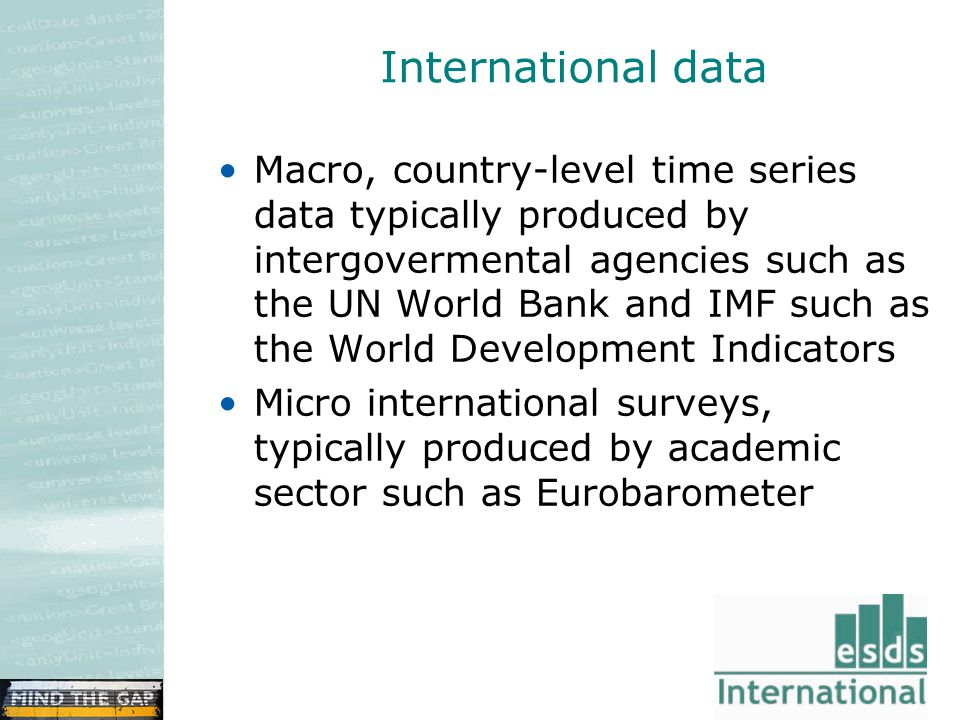 International data Macro, country-level time series data typically produced by intergovermental agencies such as the UN World Bank and IMF such as the World Development Indicators Micro international surveys, typically produced by academic sector such as Eurobarometer