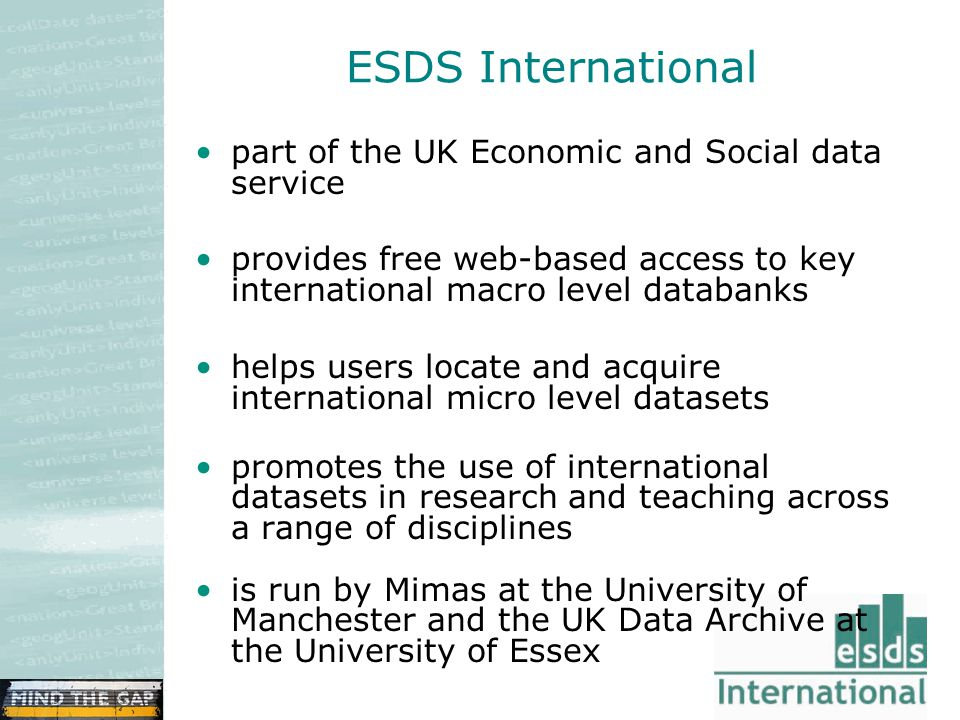 ESDS International part of the UK Economic and Social data service provides free web-based access to key international macro level databanks helps users locate and acquire international micro level datasets promotes the use of international datasets in research and teaching across a range of disciplines is run by Mimas at the University of Manchester and the UK Data Archive at the University of Essex