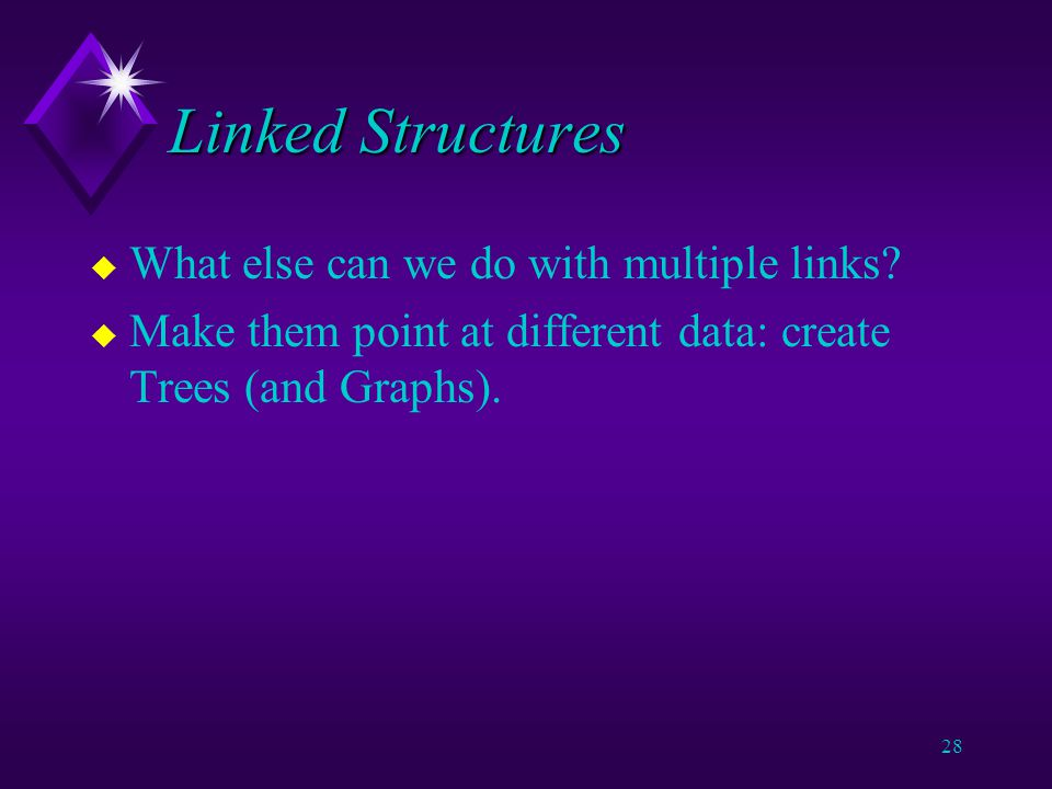27 Linked Structures u A doubly-linked list or multi-list is a data structure with multiple pointers in each node.