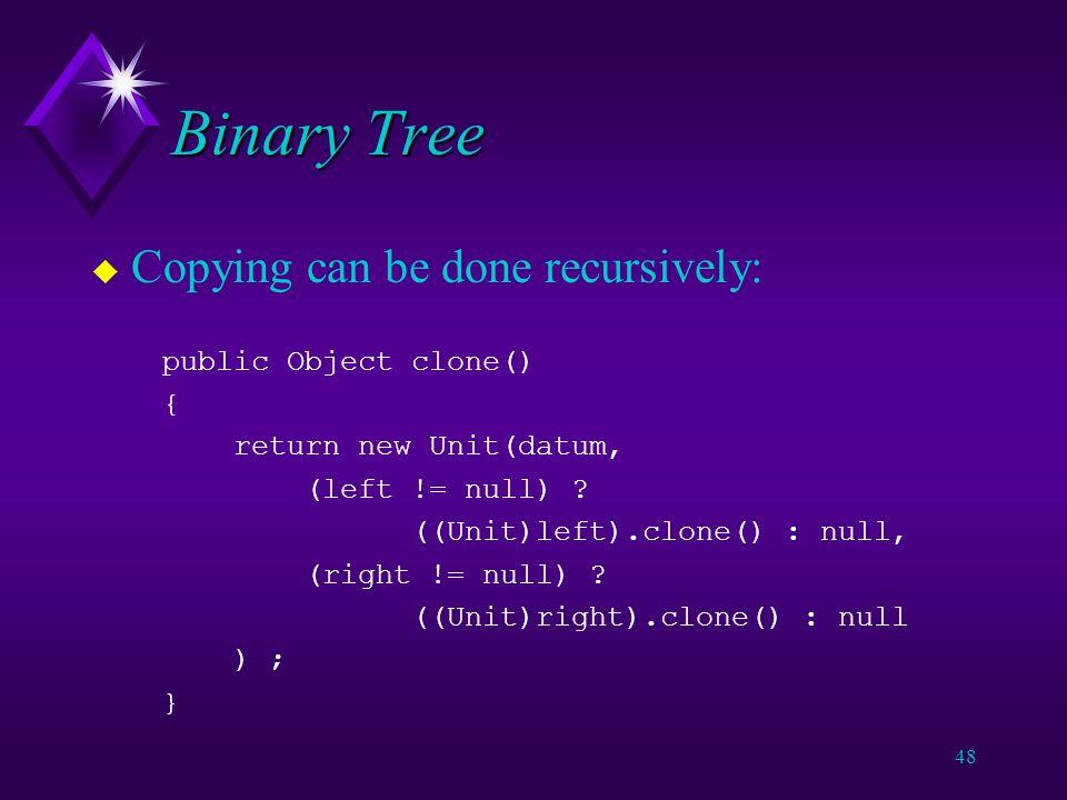 47 Binary Tree u In Java: class Unit { public Unit(Object o, Unit l, Unit r) { datum = o ; left = l ; right = r ; } Object datum ; Unit left ; Unit right ; }