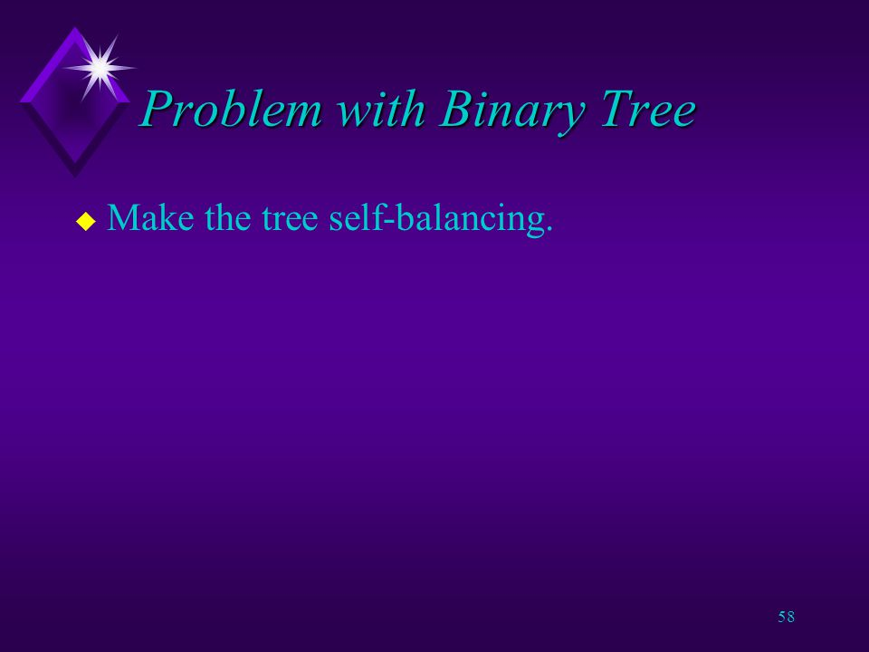 57 Problem with Binary Tree u If data is entered in sorted order, the tree becomes a list.