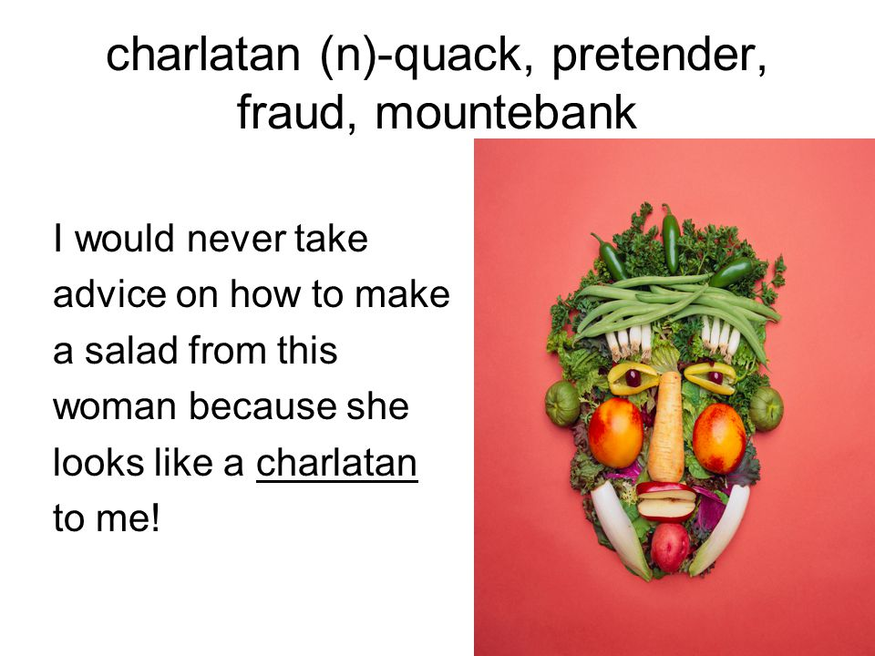 charlatan (n)-quack, pretender, fraud, mountebank I would never take advice on how to make a salad from this woman because she looks like a charlatan to me!