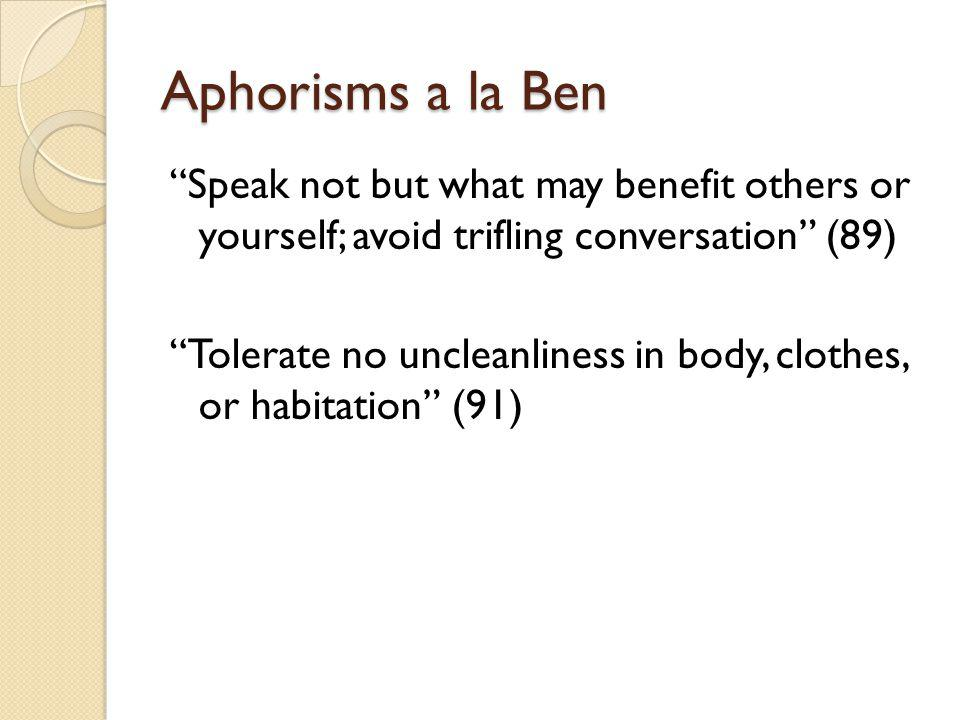 Aphorisms a la Ben Speak not but what may benefit others or yourself; avoid trifling conversation (89) Tolerate no uncleanliness in body, clothes, or habitation (91)