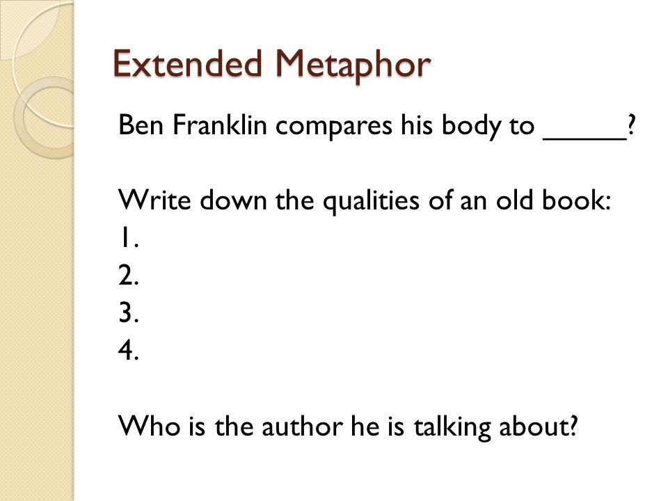 Extended Metaphor Ben Franklin compares his body to _____? Write down the qualities of an old book: 1. 2. 3. 4. Who is the author he is talking about?