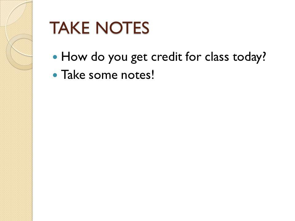 TAKE NOTES How do you get credit for class today? Take some notes!