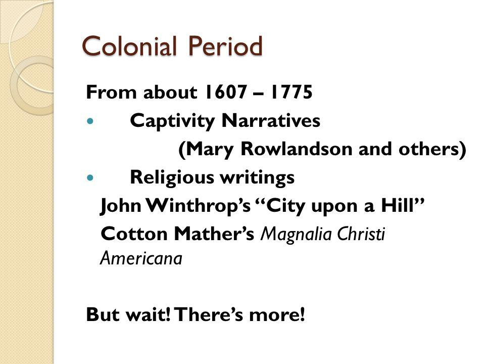 Colonial Period From about 1607 – 1775 Captivity Narratives (Mary Rowlandson and others) Religious writings John Winthrops City upon a Hill Cotton Mathers Magnalia Christi Americana But wait.