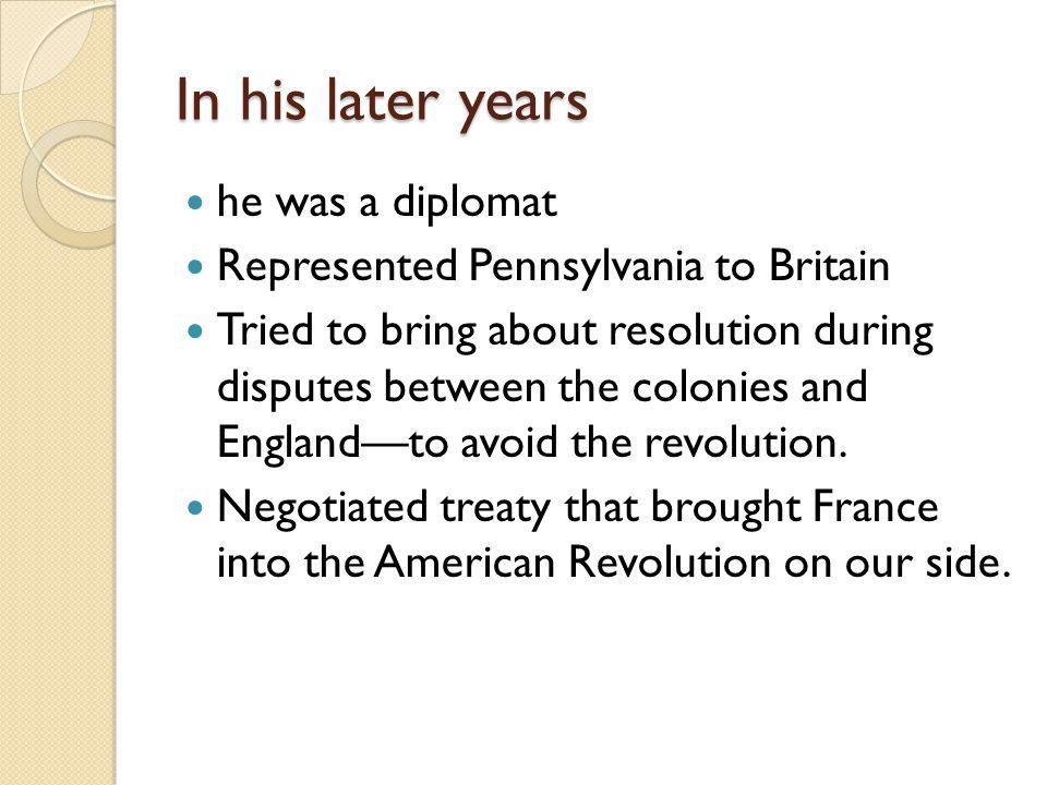 In his later years he was a diplomat Represented Pennsylvania to Britain Tried to bring about resolution during disputes between the colonies and Englandto avoid the revolution.