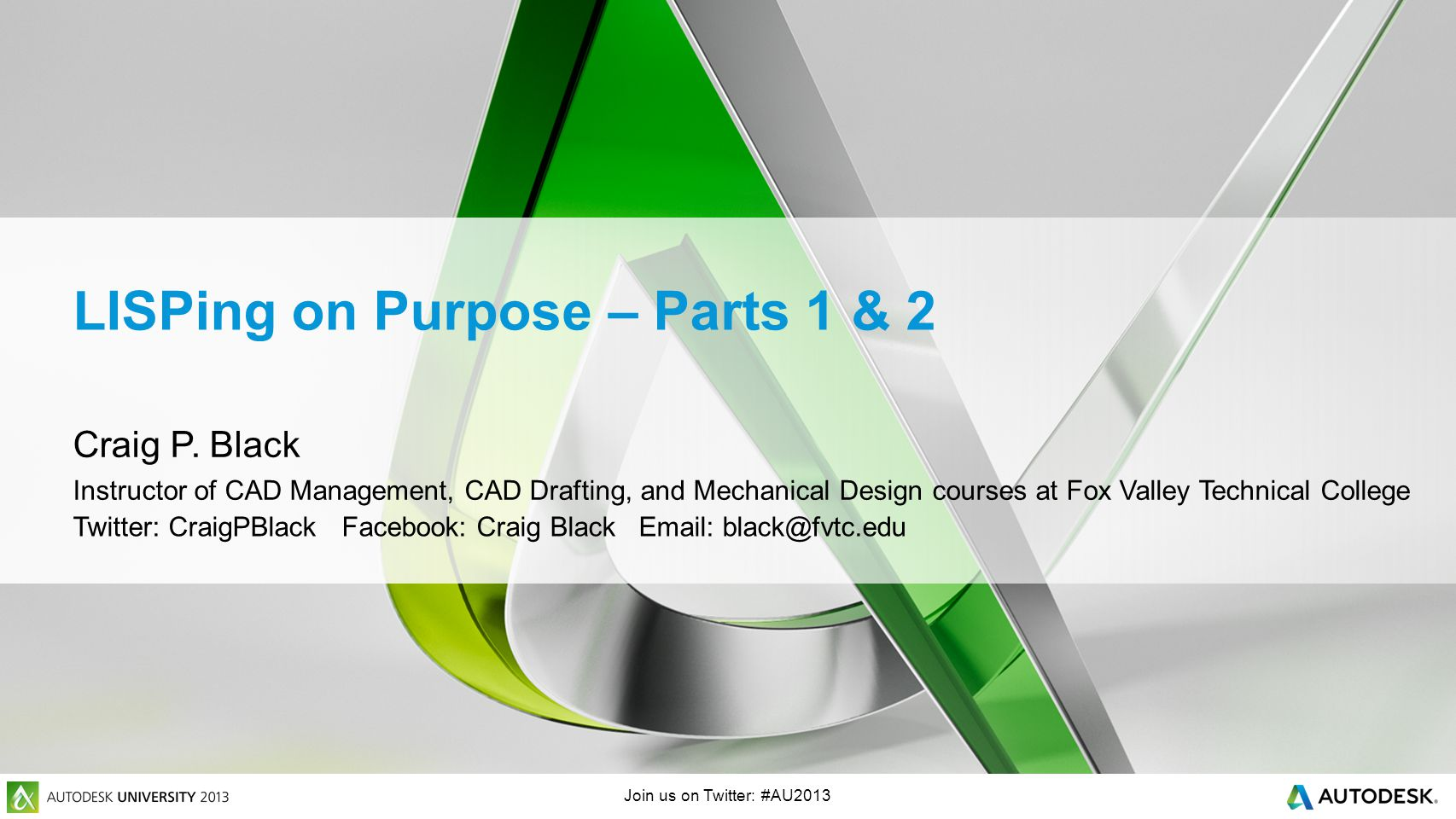 Join us on Twitter: #AU2013 LISPing on Purpose – Parts 1 & 2 Craig P. Black Instructor of CAD Management, CAD Drafting, and Mechanical Design courses
