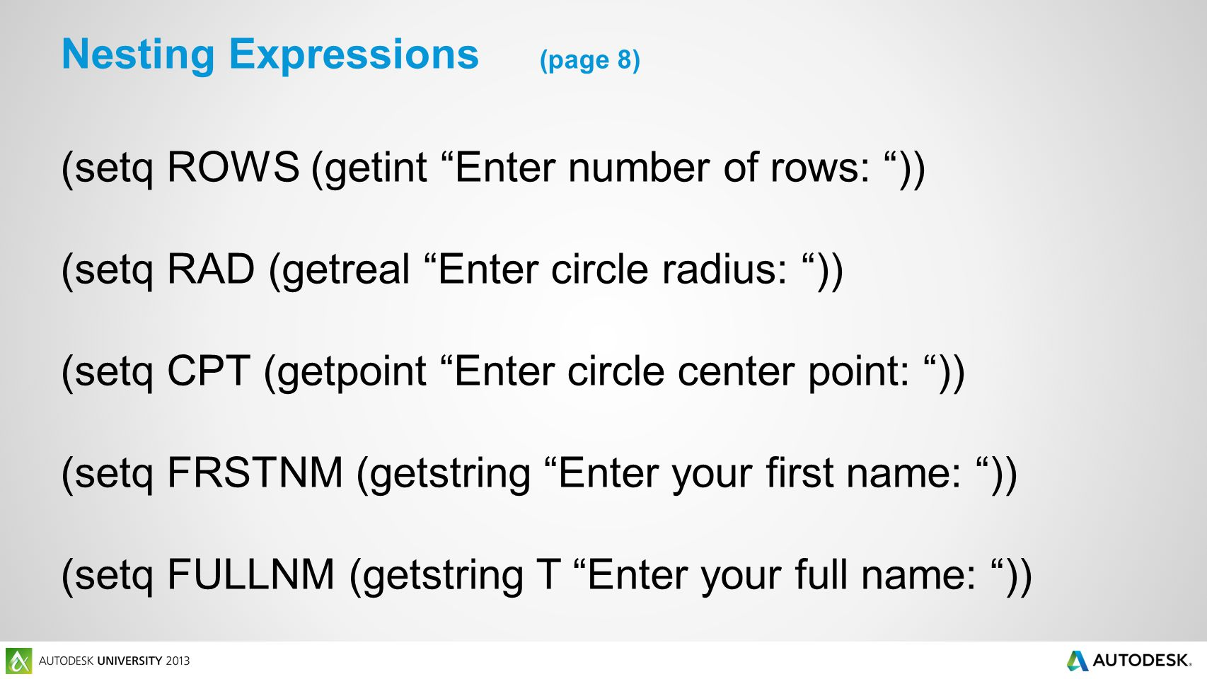 (setq ROWS (getint Enter number of rows: )) (setq RAD (getreal Enter circle radius: )) (setq CPT (getpoint Enter circle center point: )) (setq FRSTNM (getstring Enter your first name: )) (setq FULLNM (getstring T Enter your full name: )) Nesting Expressions (page 8)