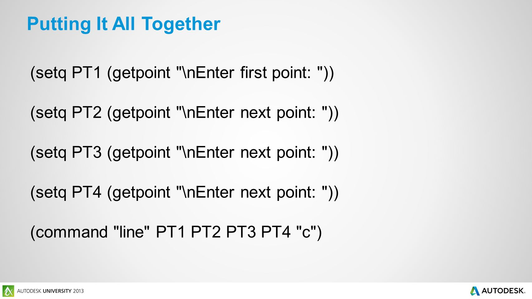 (setq PT1 (getpoint \nEnter first point: )) (setq PT2 (getpoint \nEnter next point: )) (setq PT3 (getpoint \nEnter next point: )) (setq PT4 (getpoint \nEnter next point: )) (command line PT1 PT2 PT3 PT4 c ) Putting It All Together