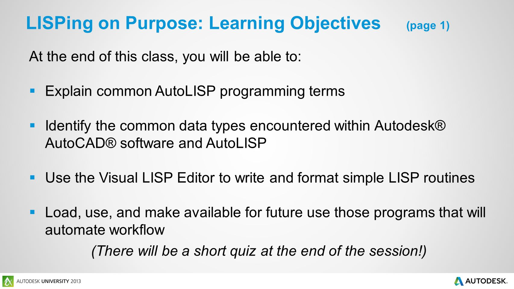 At the end of this class, you will be able to: Explain common AutoLISP programming terms Identify the common data types encountered within Autodesk® AutoCAD® software and AutoLISP Use the Visual LISP Editor to write and format simple LISP routines Load, use, and make available for future use those programs that will automate workflow (There will be a short quiz at the end of the session!) LISPing on Purpose: Learning Objectives (page 1)