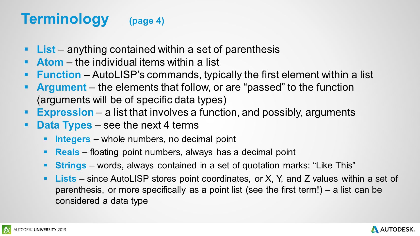 List – anything contained within a set of parenthesis Atom – the individual items within a list Function – AutoLISPs commands, typically the first element within a list Argument – the elements that follow, or are passed to the function (arguments will be of specific data types) Expression – a list that involves a function, and possibly, arguments Data Types – see the next 4 terms Integers – whole numbers, no decimal point Reals – floating point numbers, always has a decimal point Strings – words, always contained in a set of quotation marks: Like This Lists – since AutoLISP stores point coordinates, or X, Y, and Z values within a set of parenthesis, or more specifically as a point list (see the first term!) – a list can be considered a data type Terminology (page 4)