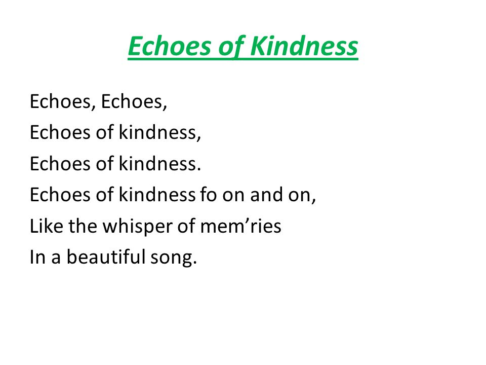 Echoes of Kindness Echoes, Echoes of kindness, Echoes of kindness. Echoes of kindness fo on and on, Like the whisper of memries In a beautiful song.