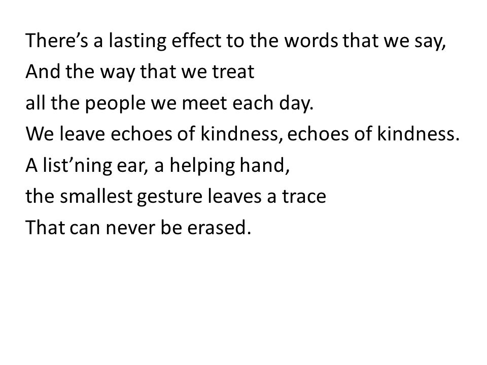 Theres a lasting effect to the words that we say, And the way that we treat all the people we meet each day. We leave echoes of kindness, echoes of ki