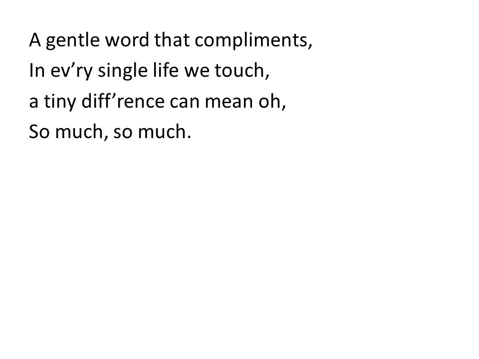 A gentle word that compliments, In evry single life we touch, a tiny diffrence can mean oh, So much, so much.