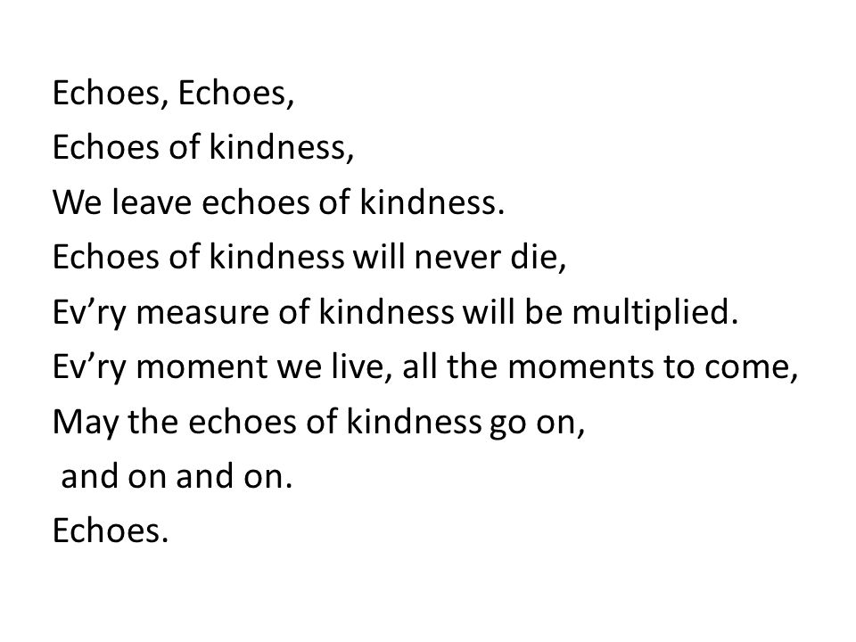 Echoes, Echoes of kindness, We leave echoes of kindness. Echoes of kindness will never die, Evry measure of kindness will be multiplied. Evry moment w