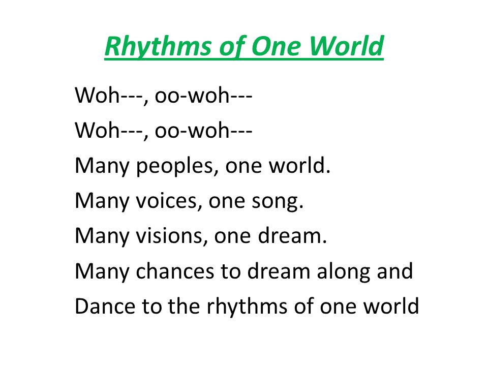 Rhythms of One World Woh---, oo-woh--- Many peoples, one world. Many voices, one song. Many visions, one dream. Many chances to dream along and Dance