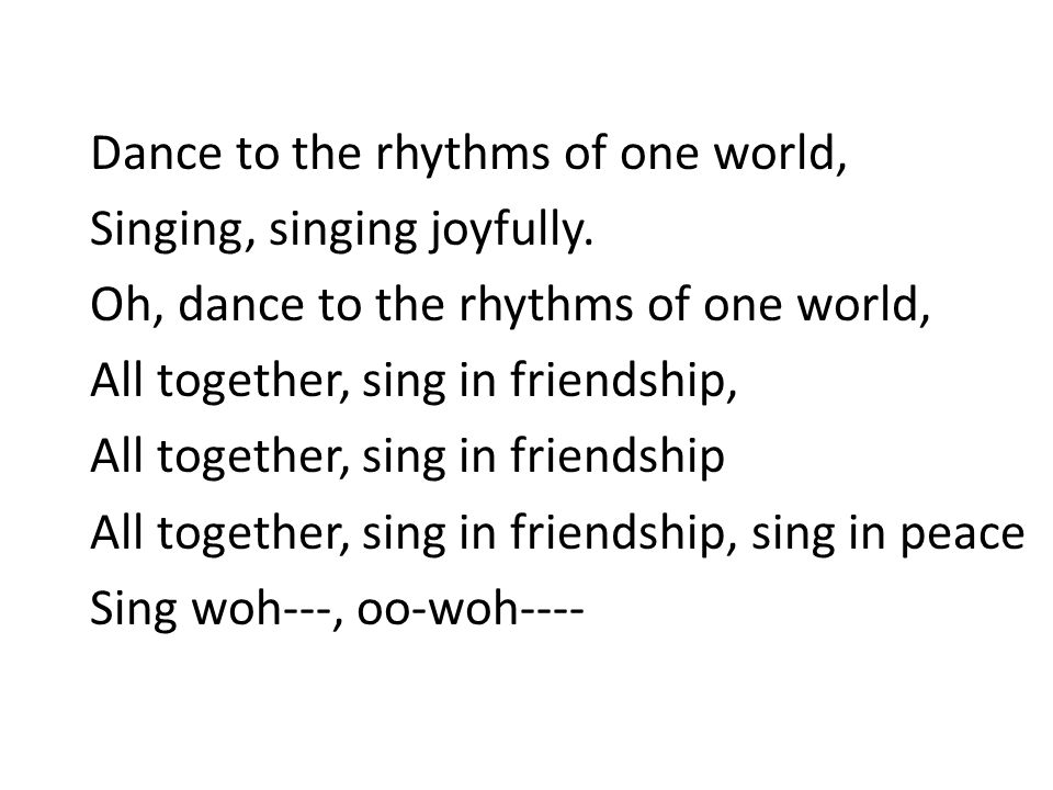 Dance to the rhythms of one world, Singing, singing joyfully. Oh, dance to the rhythms of one world, All together, sing in friendship, All together, s